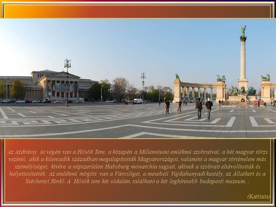 Az Azdrássy út végén van a Hősök Tere, a közepén a Millenniumi emlékmű szobraival, a hét magyar törzs vezérei, akik a kilencedik században megalapították Magyarországot, valamint a magyar történelem más személyiségei, kivéve a népszerűtlen Habsburg monarchia tagjait, akinek a szobrait eltávolították és helyettesítették. Az emlékmű mögött van a Városliget, a mesebeli Vajdahunyadi kastély, az Állatkert és a Széchenyi fürdő. A Hősök tere két oldalán, található a két leghíresebb budapesti muzeum. .