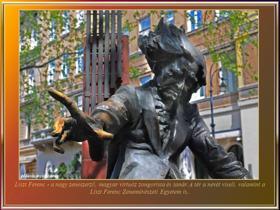Franz Liszt was the great Hungarian composer, virtuoso pianist and teacher. He was also the father-in-law of Richard Wagner. In Liszt Ferenc square there are a impressive bronze statue of the composer and the Liszt Music Academy.