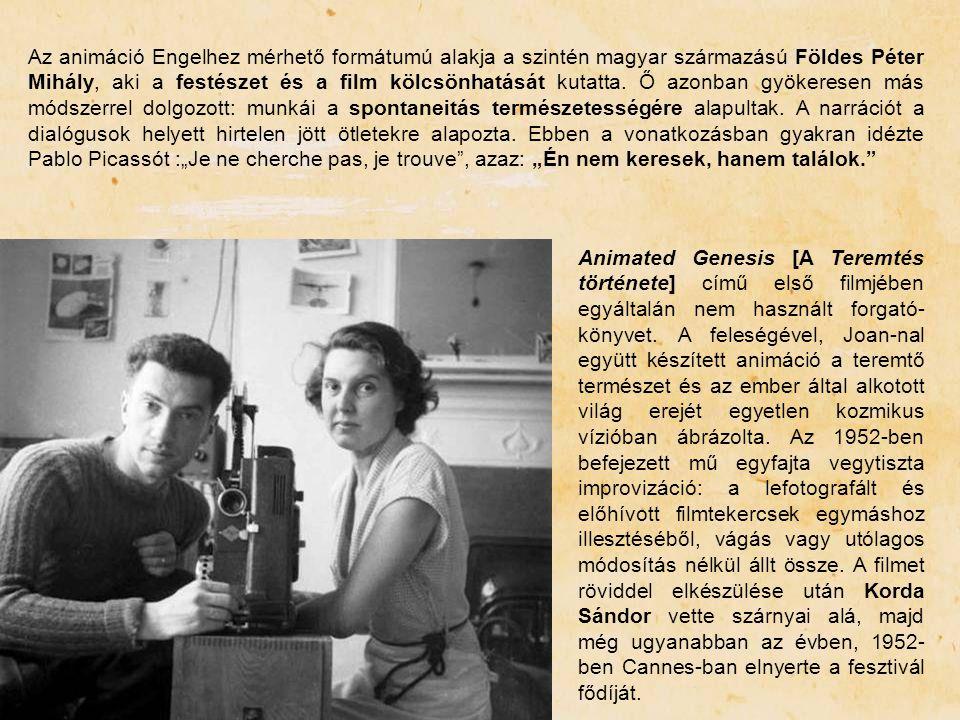"""Az animáció Engelhez mérhető formátumú alakja a szintén magyar származású Földes Péter Mihály, aki a festészet és a film kölcsönhatását kutatta. Ő azonban gyökeresen más módszerrel dolgozott: munkái a spontaneitás természetességére alapultak. A narrációt a dialógusok helyett hirtelen jött ötletekre alapozta. Ebben a vonatkozásban gyakran idézte Pablo Picassót :""""Je ne cherche pas, je trouve , azaz: """"Én nem keresek, hanem találok."""