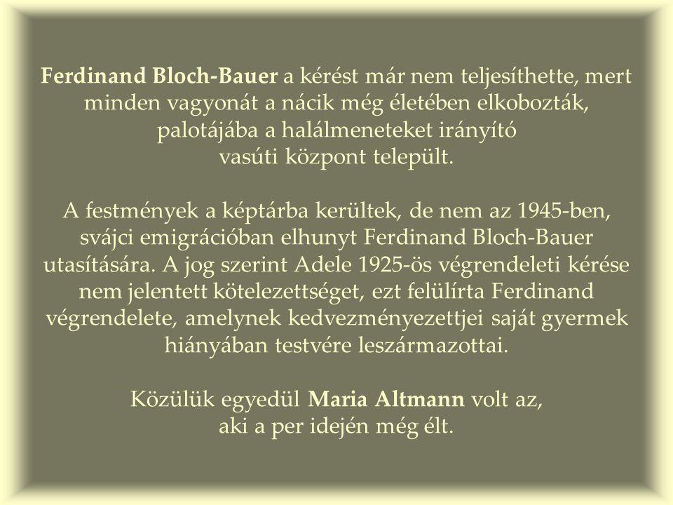 Ferdinand Bloch-Bauer a kérést már nem teljesíthette, mert minden vagyonát a nácik még életében elkobozták, palotájába a halálmeneteket irányító vasúti központ települt.