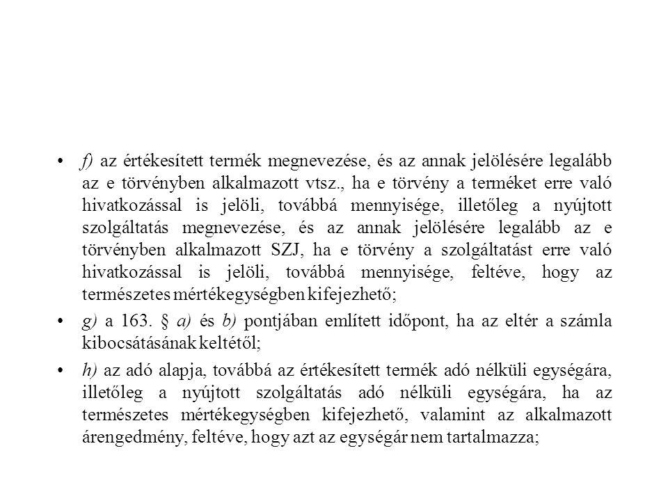 f) az értékesített termék megnevezése, és az annak jelölésére legalább az e törvényben alkalmazott vtsz., ha e törvény a terméket erre való hivatkozással is jelöli, továbbá mennyisége, illetőleg a nyújtott szolgáltatás megnevezése, és az annak jelölésére legalább az e törvényben alkalmazott SZJ, ha e törvény a szolgáltatást erre való hivatkozással is jelöli, továbbá mennyisége, feltéve, hogy az természetes mértékegységben kifejezhető;