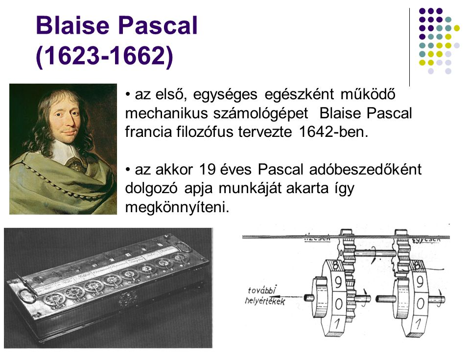 Blaise Pascal (1623-1662) az első, egységes egészként működő mechanikus számológépet Blaise Pascal francia filozófus tervezte 1642-ben.