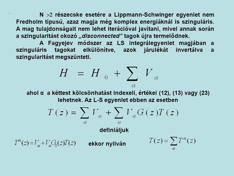 """N 2 részecske esetére a Lippmann-Schwinger egyenlet nem Fredholm típusú, azaz magja még komplex energiáknál is szinguláris. A mag tulajdonságait nem lehet iterációval javítani, mivel annak során a szingularitást okozó """"disconnected tagok újra termelődnek."""