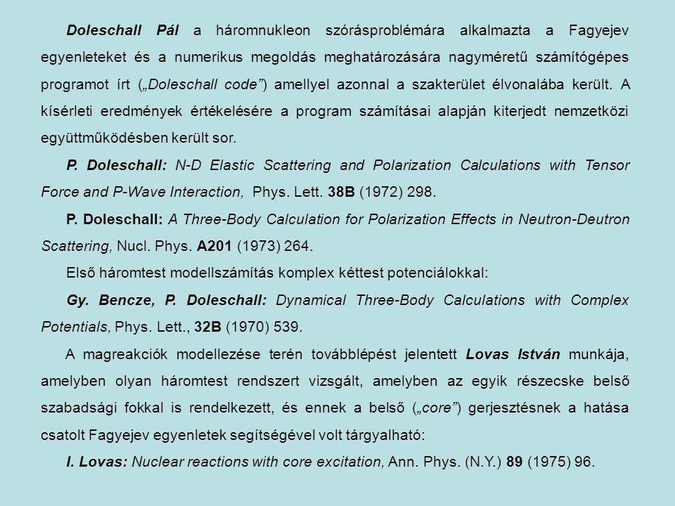 """Doleschall Pál a háromnukleon szórásproblémára alkalmazta a Fagyejev egyenleteket és a numerikus megoldás meghatározására nagyméretű számítógépes programot írt (""""Doleschall code ) amellyel azonnal a szakterület élvonalába került. A kísérleti eredmények értékelésére a program számításai alapján kiterjedt nemzetközi együttműködésben került sor."""