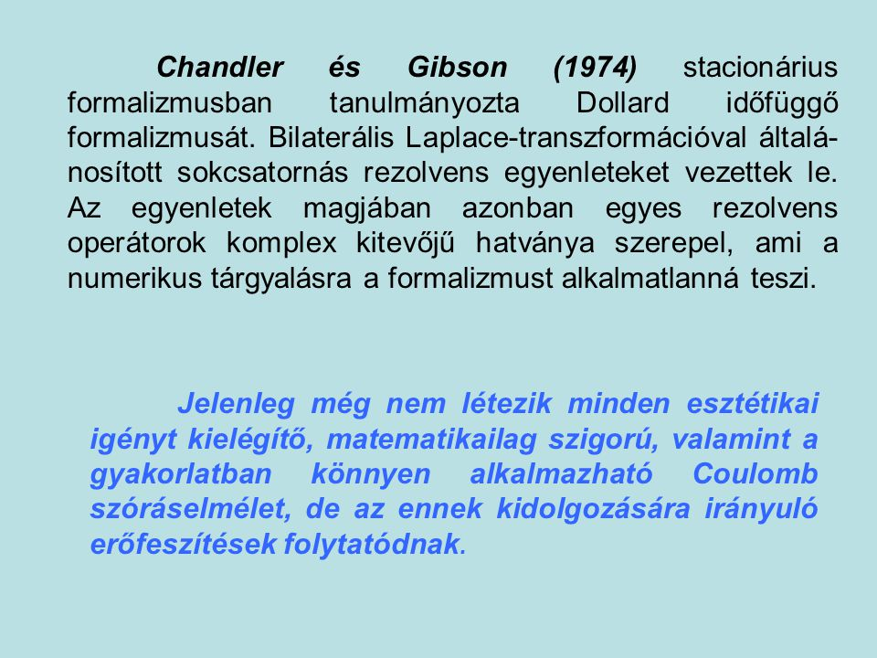 Chandler és Gibson (1974) stacionárius formalizmusban tanulmányozta Dollard időfüggő formalizmusát. Bilaterális Laplace-transzformációval általá-nosított sokcsatornás rezolvens egyenleteket vezettek le. Az egyenletek magjában azonban egyes rezolvens operátorok komplex kitevőjű hatványa szerepel, ami a numerikus tárgyalásra a formalizmust alkalmatlanná teszi.
