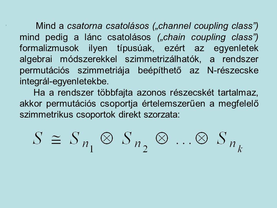 """Mind a csatorna csatolásos (""""channel coupling class ) mind pedig a lánc csatolásos (""""chain coupling class ) formalizmusok ilyen típusúak, ezért az egyenletek algebrai módszerekkel szimmetrizálhatók, a rendszer permutációs szimmetriája beépíthető az N-részecske integrál-egyenletekbe."""