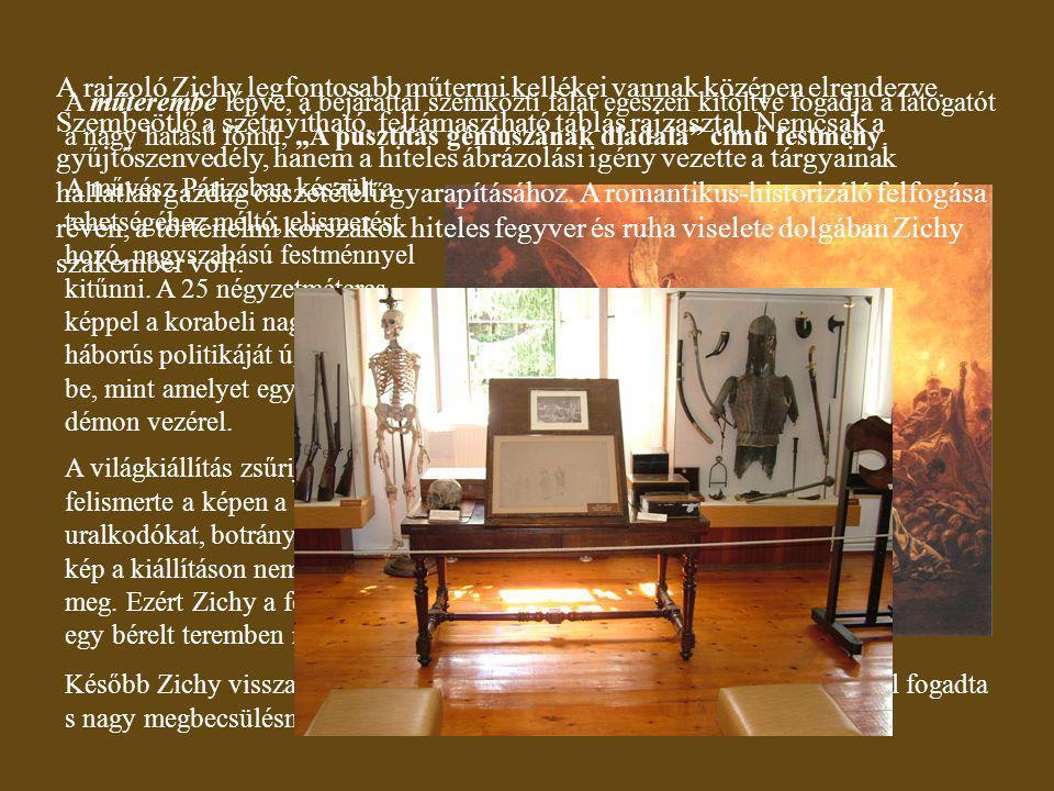 A rajzoló Zichy legfontosabb műtermi kellékei vannak középen elrendezve. Szembeötlő a szétnyitható, feltámasztható táblás rajzasztal. Nemcsak a gyűjtőszenvedély, hanem a hiteles ábrázolási igény vezette a tárgyainak hallatlan gazdag összetételű gyarapításához. A romantikus-historizáló felfogása révén, a történelmi korszakok hiteles fegyver és ruha viselete dolgában Zichy szakember volt.