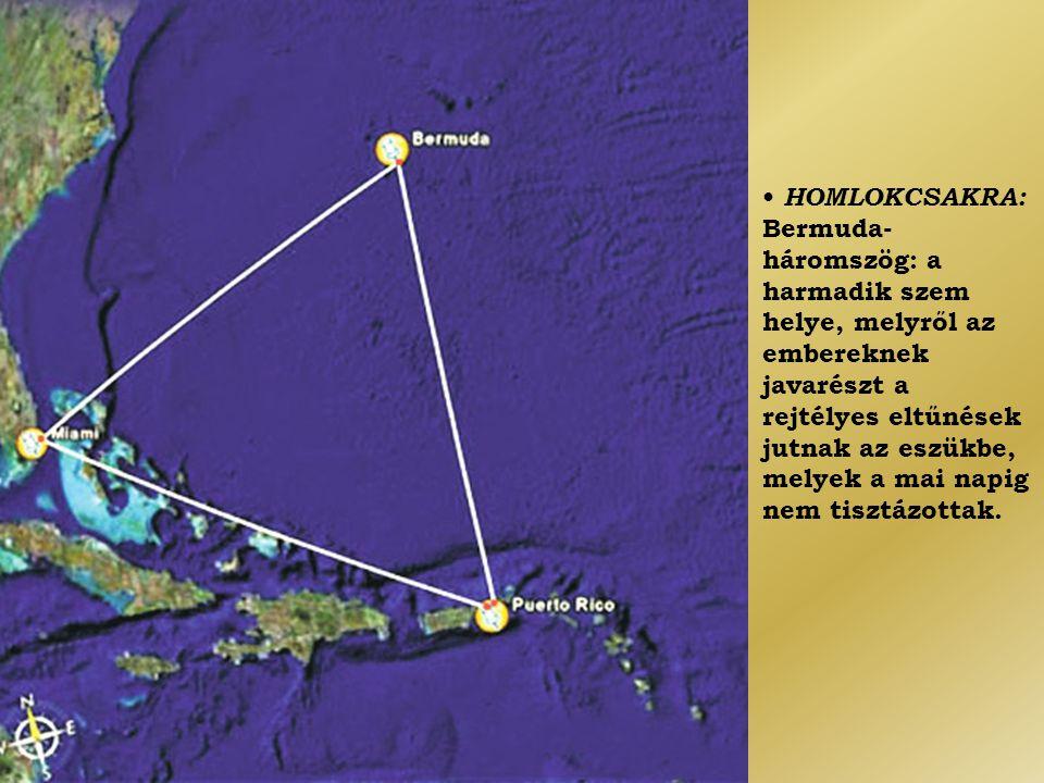 • HOMLOKCSAKRA: Bermuda-háromszög: a harmadik szem helye, melyről az embereknek javarészt a rejtélyes eltűnések jutnak az eszükbe, melyek a mai napig nem tisztázottak.