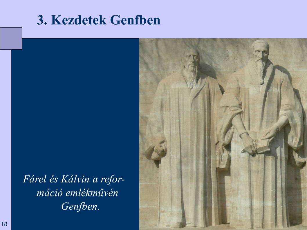 3. Kezdetek Genfben Fárel és Kálvin a refor- máció emlékművén Genfben.