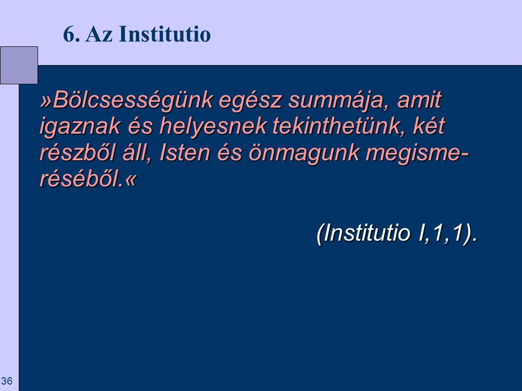 6. Az Institutio »Bölcsességünk egész summája, amit igaznak és helyesnek tekinthetünk, két részből áll, Isten és önmagunk megisme-