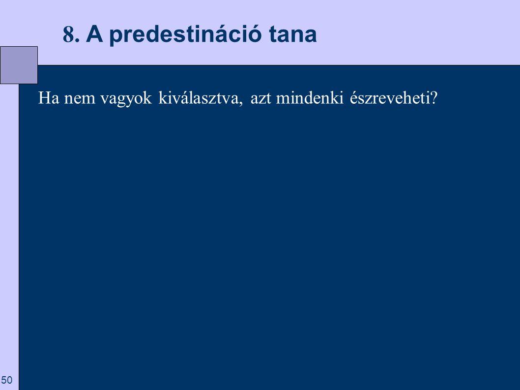 8. A predestináció tana Ha nem vagyok kiválasztva, azt mindenki észreveheti