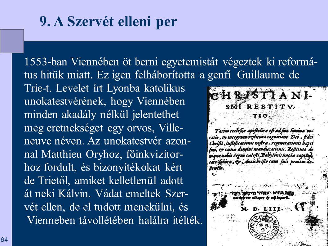 9. A Szervét elleni per 1553-ban Viennében öt berni egyetemistát végeztek ki reformá-tus hitük miatt. Ez igen felháborította a genfi Guillaume de.