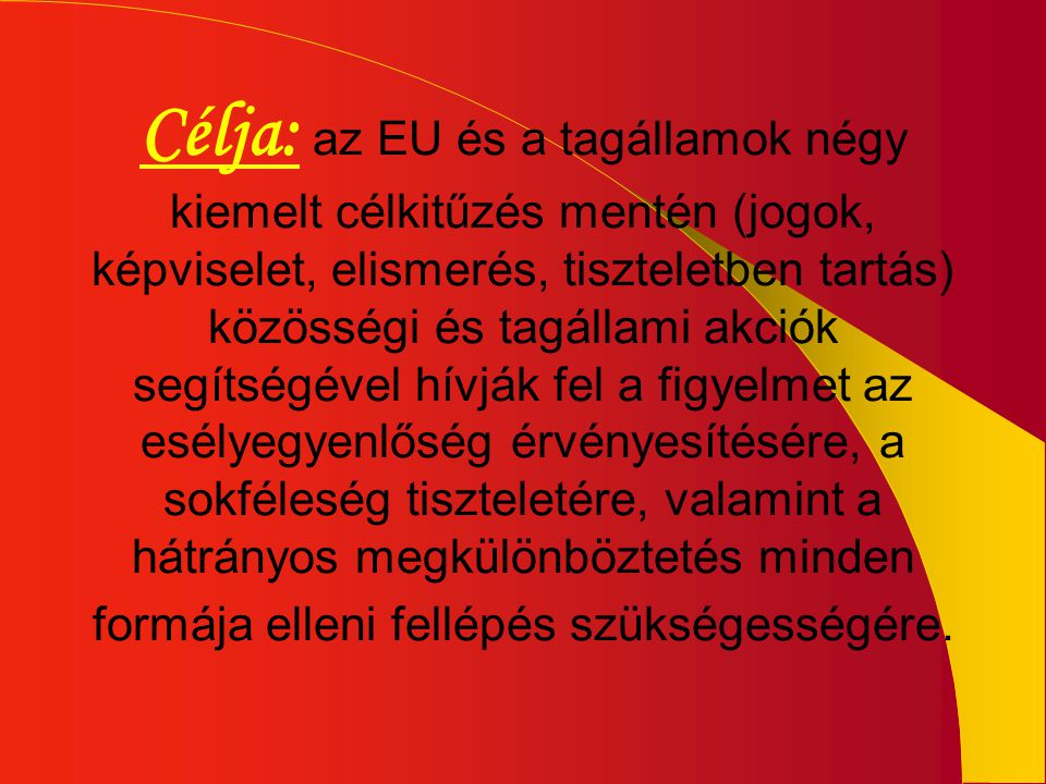 Célja: az EU és a tagállamok négy kiemelt célkitűzés mentén (jogok, képviselet, elismerés, tiszteletben tartás) közösségi és tagállami akciók segítségével hívják fel a figyelmet az esélyegyenlőség érvényesítésére, a sokféleség tiszteletére, valamint a hátrányos megkülönböztetés minden formája elleni fellépés szükségességére.