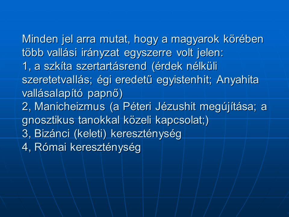 Minden jel arra mutat, hogy a magyarok körében több vallási irányzat egyszerre volt jelen: 1, a szkíta szertartásrend (érdek nélküli szeretetvallás; égi eredetű egyistenhit; Anyahita vallásalapító papnő) 2, Manicheizmus (a Péteri Jézushit megújítása; a gnosztikus tanokkal közeli kapcsolat;) 3, Bizánci (keleti) kereszténység 4, Római kereszténység
