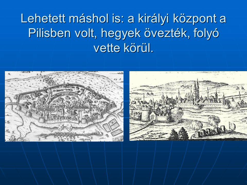 Lehetett máshol is: a királyi központ a Pilisben volt, hegyek övezték, folyó vette körül.
