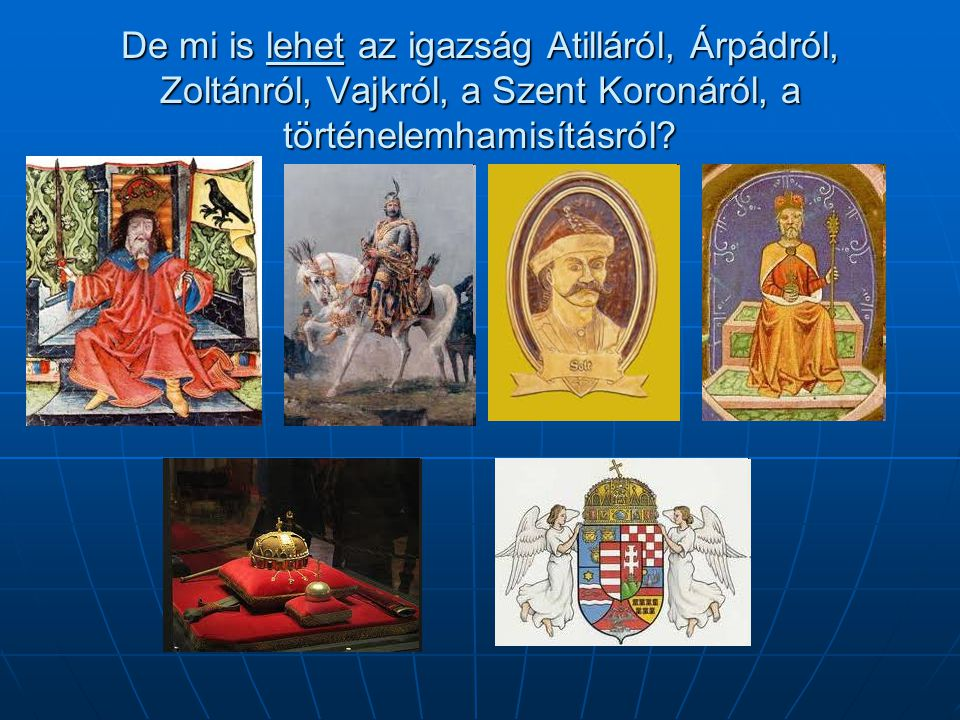 De mi is lehet az igazság Atilláról, Árpádról, Zoltánról, Vajkról, a Szent Koronáról, a történelemhamisításról