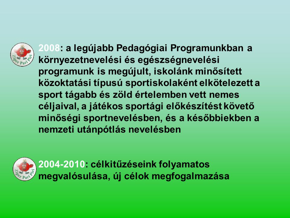 2008: a legújabb Pedagógiai Programunkban a környezetnevelési és egészségnevelési programunk is megújult, iskolánk minősített közoktatási típusú sportiskolaként elkötelezett a sport tágabb és zöld értelemben vett nemes céljaival, a játékos sportági előkészítést követő minőségi sportnevelésben, és a későbbiekben a nemzeti utánpótlás nevelésben