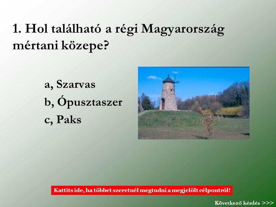 1. Hol található a régi Magyarország mértani közepe