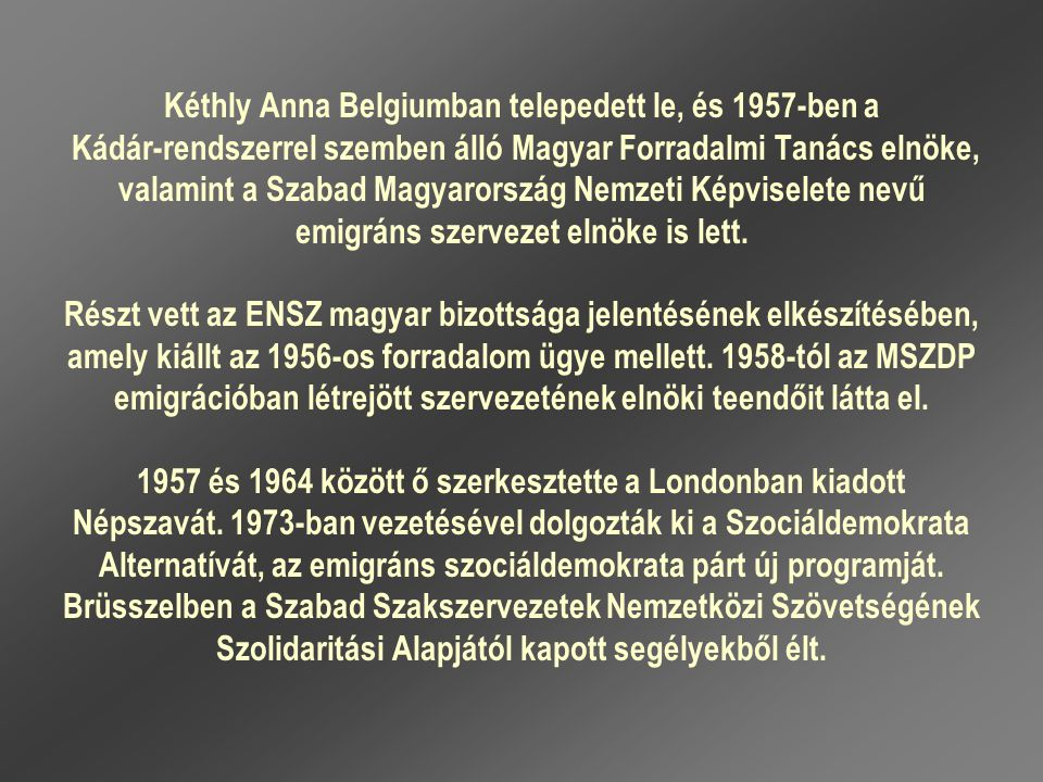 Kéthly Anna Belgiumban telepedett le, és 1957-ben a Kádár-rendszerrel szemben álló Magyar Forradalmi Tanács elnöke, valamint a Szabad Magyarország Nemzeti Képviselete nevű emigráns szervezet elnöke is lett.