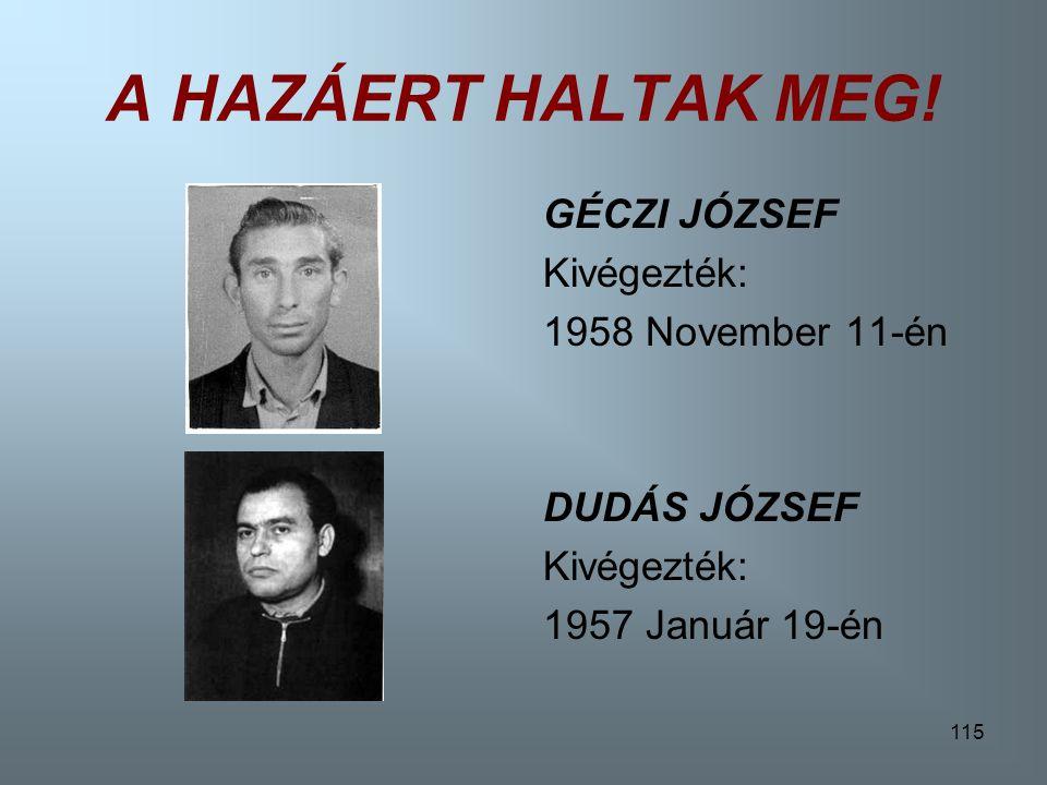 A HAZÁERT HALTAK MEG! GÉCZI JÓZSEF Kivégezték: 1958 November 11-én