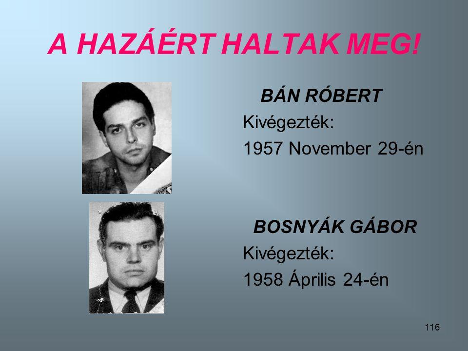 A HAZÁÉRT HALTAK MEG! BÁN RÓBERT Kivégezték: 1957 November 29-én