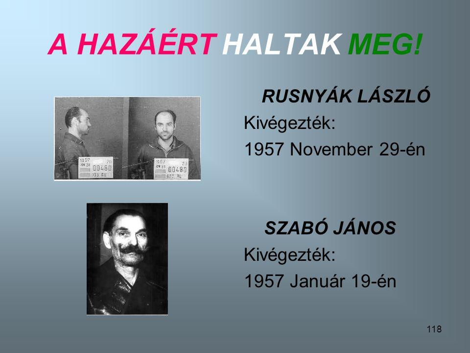 A HAZÁÉRT HALTAK MEG! RUSNYÁK LÁSZLÓ Kivégezték: 1957 November 29-én