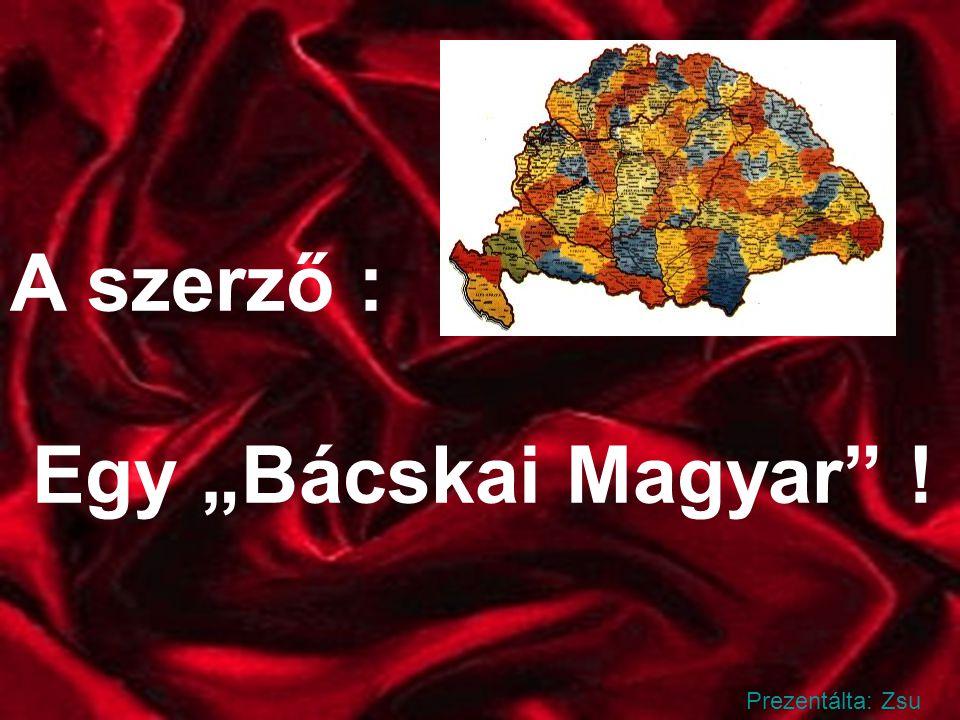 """A szerző : Egy """"Bácskai Magyar ! Prezentálta: Zsu"""