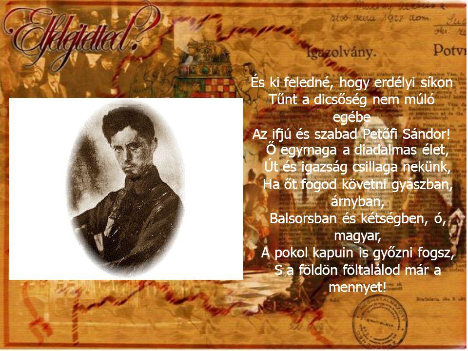 És ki feledné, hogy erdélyi síkon Tűnt a dicsőség nem múló egébe Az ifjú és szabad Petőfi Sándor!