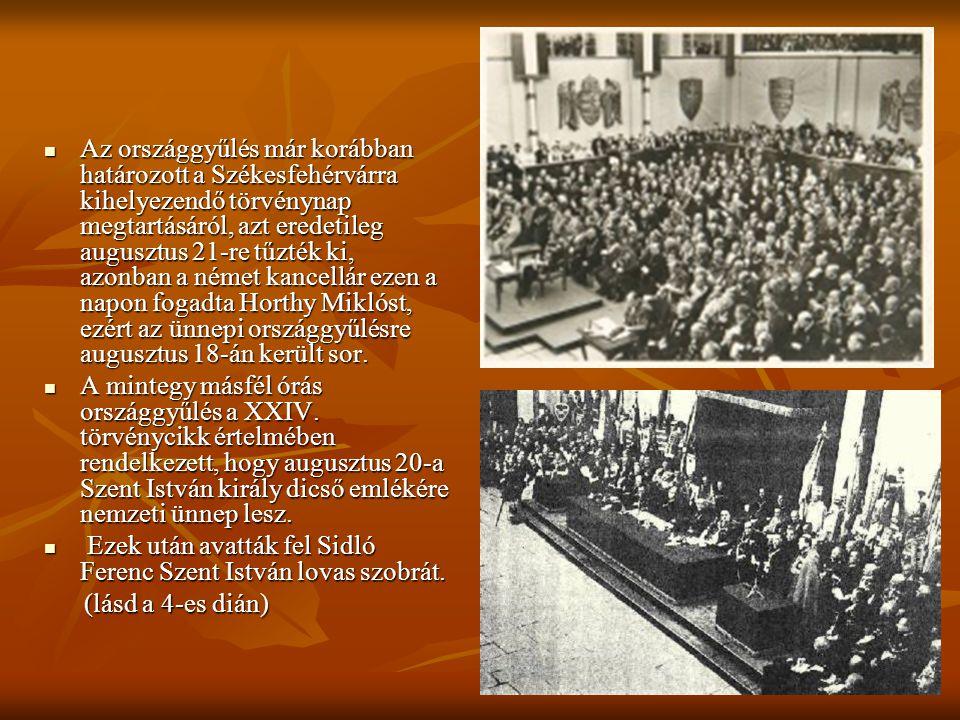 Az országgyűlés már korábban határozott a Székesfehérvárra kihelyezendő törvénynap megtartásáról, azt eredetileg augusztus 21-re tűzték ki, azonban a német kancellár ezen a napon fogadta Horthy Miklóst, ezért az ünnepi országgyűlésre augusztus 18-án került sor.