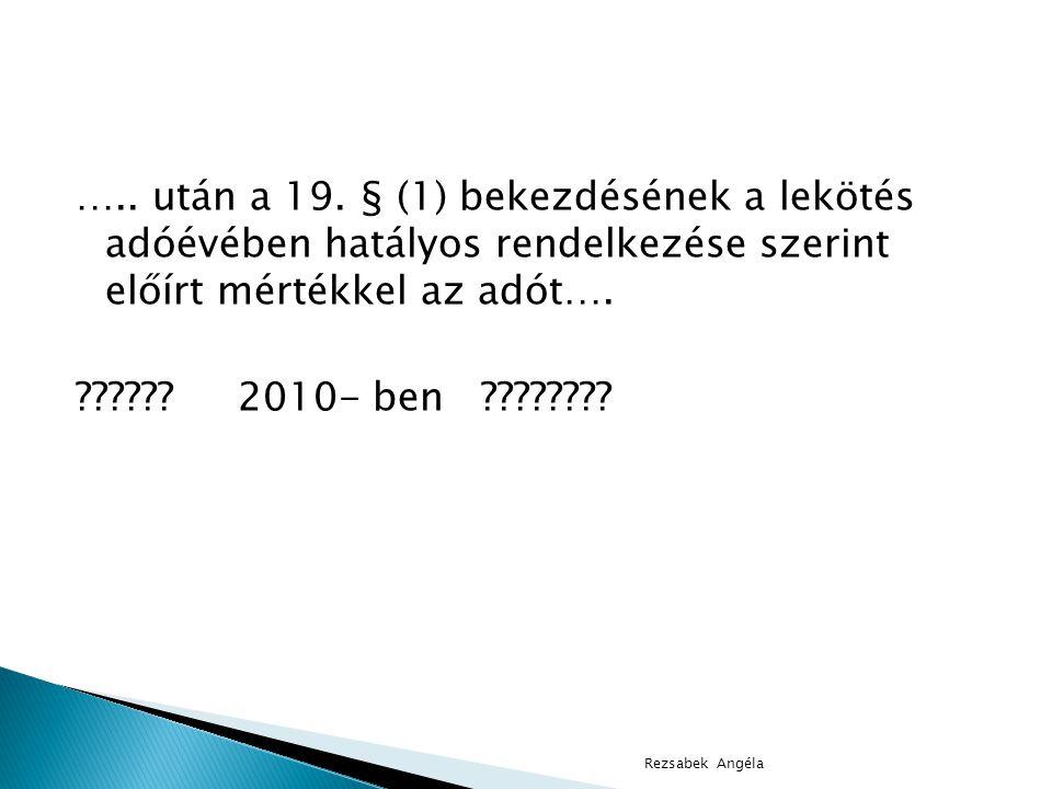….. után a 19. § (1) bekezdésének a lekötés adóévében hatályos rendelkezése szerint előírt mértékkel az adót…. 2010- ben