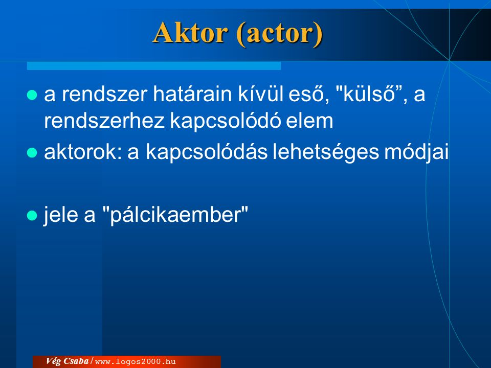 Aktor (actor) a rendszer határain kívül eső, külső , a rendszerhez kapcsolódó elem. aktorok: a kapcsolódás lehetséges módjai.