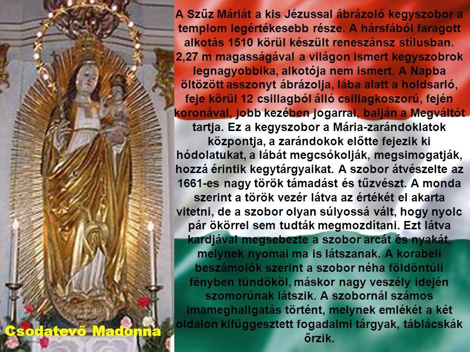 A Szűz Máriát a kis Jézussal ábrázoló kegyszobor a templom legértékesebb része. A hársfából faragott alkotás 1510 körül készült reneszánsz stílusban. 2,27 m magasságával a világon ismert kegyszobrok legnagyobbika, alkotója nem ismert. A Napba öltözött asszonyt ábrázolja, lába alatt a holdsarló, feje körül 12 csillagból álló csillagkoszorú, fején koronával, jobb kezében jogarral, balján a Megváltót tartja. Ez a kegyszobor a Mária-zarándoklatok központja, a zarándokok előtte fejezik ki hódolatukat, a lábát megcsókolják, megsimogatják, hozzá érintik kegytárgyaikat. A szobor átvészelte az 1661-es nagy török támadást és tűzvészt. A monda szerint a török vezér látva az értékét el akarta vitetni, de a szobor olyan súlyossá vált, hogy nyolc pár ökörrel sem tudták megmozdítani. Ezt látva kardjával megsebezte a szobor arcát és nyakát, melynek nyomai ma is látszanak. A korabeli beszámolók szerint a szobor néha földöntúli fényben tündököl, máskor nagy veszély idején szomorúnak látszik. A szobornál számos imameghallgatás történt, melynek emlékét a két oldalon kifüggesztett fogadalmi tárgyak, táblácskák őrzik.