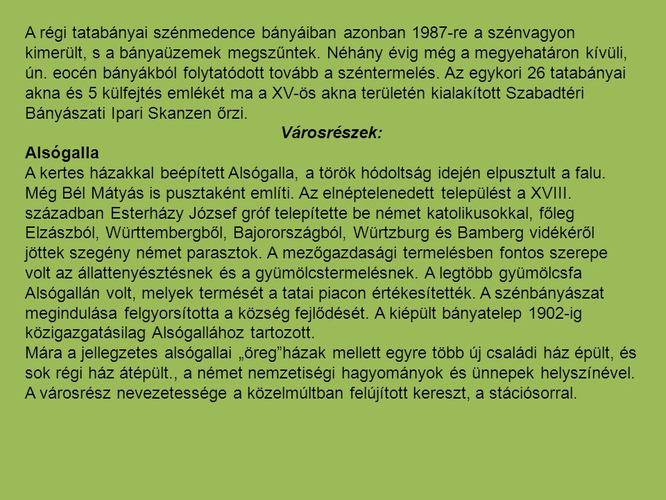 A régi tatabányai szénmedence bányáiban azonban 1987-re a szénvagyon kimerült, s a bányaüzemek megszűntek. Néhány évig még a megyehatáron kívüli, ún. eocén bányákból folytatódott tovább a széntermelés. Az egykori 26 tatabányai akna és 5 külfejtés emlékét ma a XV-ös akna területén kialakított Szabadtéri Bányászati Ipari Skanzen őrzi.