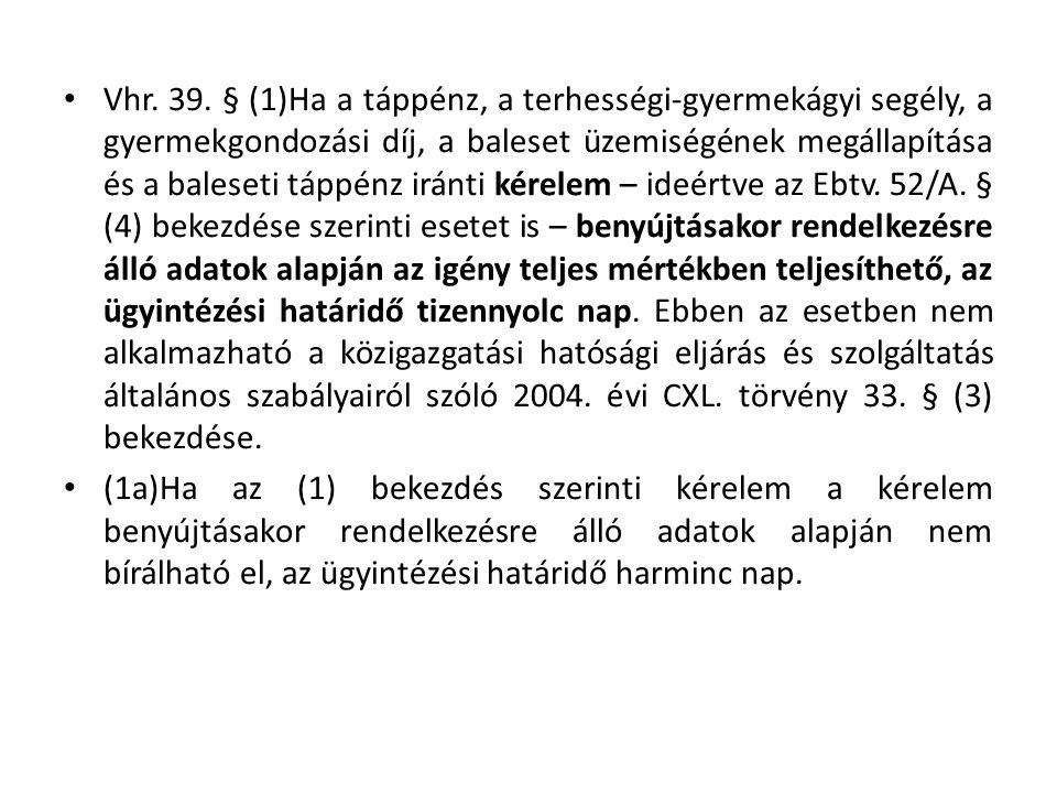 Vhr. 39. § (1)Ha a táppénz, a terhességi-gyermekágyi segély, a gyermekgondozási díj, a baleset üzemiségének megállapítása és a baleseti táppénz iránti kérelem – ideértve az Ebtv. 52/A. § (4) bekezdése szerinti esetet is – benyújtásakor rendelkezésre álló adatok alapján az igény teljes mértékben teljesíthető, az ügyintézési határidő tizennyolc nap. Ebben az esetben nem alkalmazható a közigazgatási hatósági eljárás és szolgáltatás általános szabályairól szóló 2004. évi CXL. törvény 33. § (3) bekezdése.