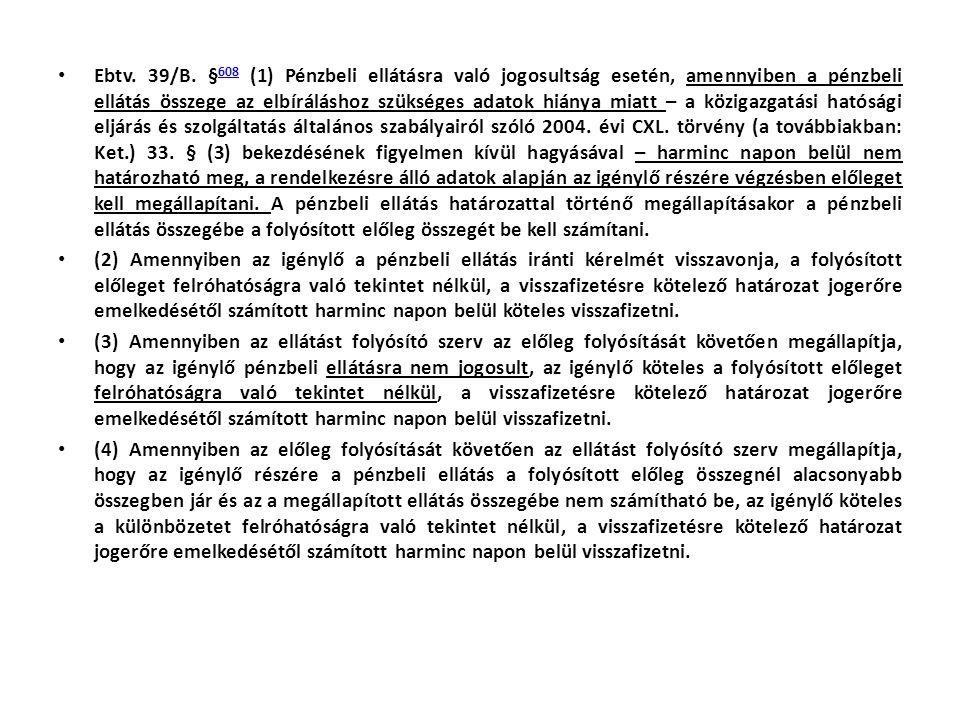 Ebtv. 39/B. §608 (1) Pénzbeli ellátásra való jogosultság esetén, amennyiben a pénzbeli ellátás összege az elbíráláshoz szükséges adatok hiánya miatt – a közigazgatási hatósági eljárás és szolgáltatás általános szabályairól szóló 2004. évi CXL. törvény (a továbbiakban: Ket.) 33. § (3) bekezdésének figyelmen kívül hagyásával – harminc napon belül nem határozható meg, a rendelkezésre álló adatok alapján az igénylő részére végzésben előleget kell megállapítani. A pénzbeli ellátás határozattal történő megállapításakor a pénzbeli ellátás összegébe a folyósított előleg összegét be kell számítani.