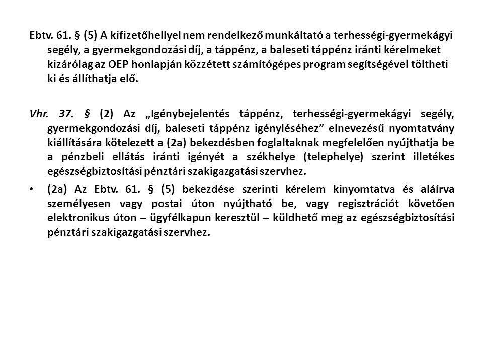 Ebtv. 61. § (5) A kifizetőhellyel nem rendelkező munkáltató a terhességi-gyermekágyi segély, a gyermekgondozási díj, a táppénz, a baleseti táppénz iránti kérelmeket kizárólag az OEP honlapján közzétett számítógépes program segítségével töltheti ki és állíthatja elő.