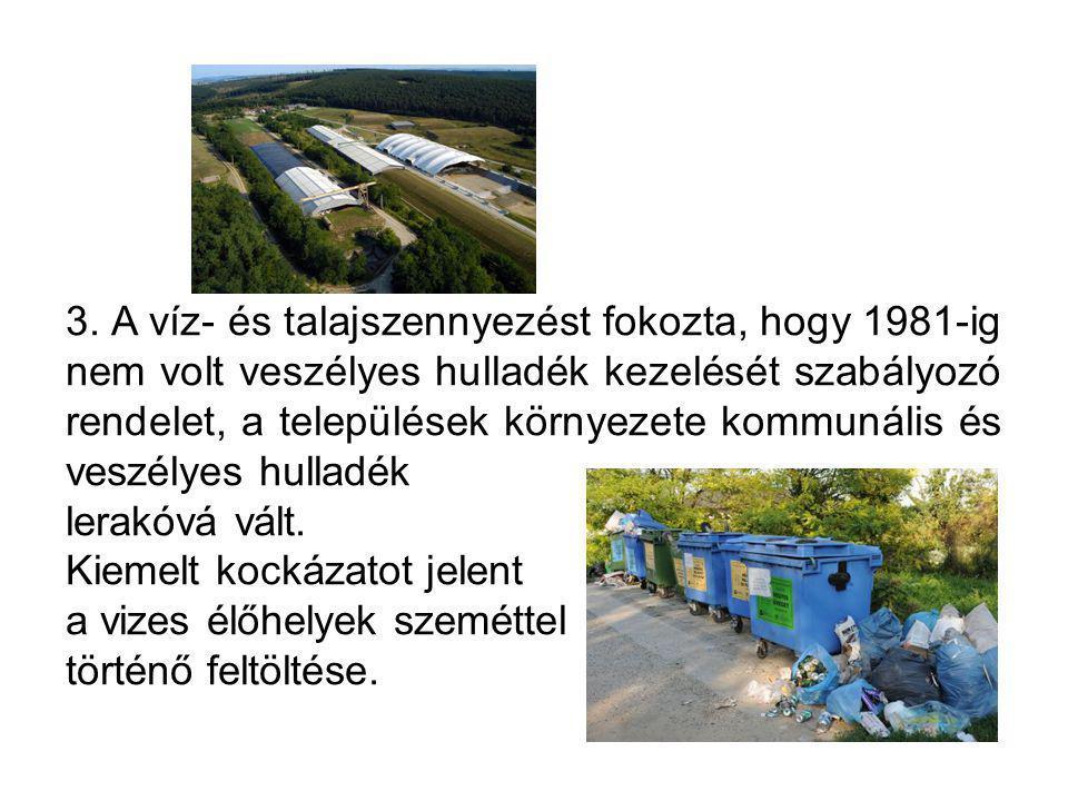 3. A víz- és talajszennyezést fokozta, hogy 1981-ig nem volt veszélyes hulladék kezelését szabályozó rendelet, a települések környezete kommunális és veszélyes hulladék