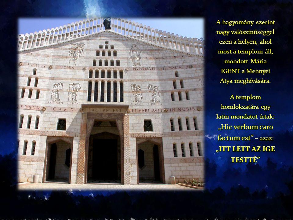 A hagyomány szerint nagy valószínűséggel ezen a helyen, ahol most a templom áll, mondott Mária IGENT a Mennyei Atya meghívására.