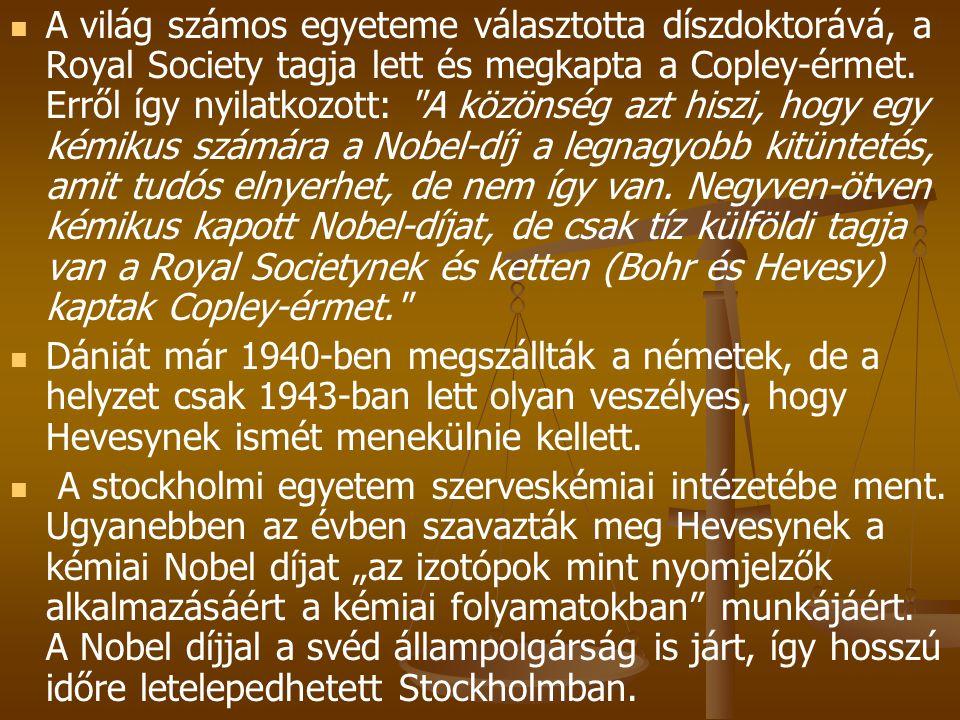 A világ számos egyeteme választotta díszdoktorává, a Royal Society tagja lett és megkapta a Copley-érmet. Erről így nyilatkozott: A közönség azt hiszi, hogy egy kémikus számára a Nobel-díj a legnagyobb kitüntetés, amit tudós elnyerhet, de nem így van. Negyven-ötven kémikus kapott Nobel-díjat, de csak tíz külföldi tagja van a Royal Societynek és ketten (Bohr és Hevesy) kaptak Copley-érmet.