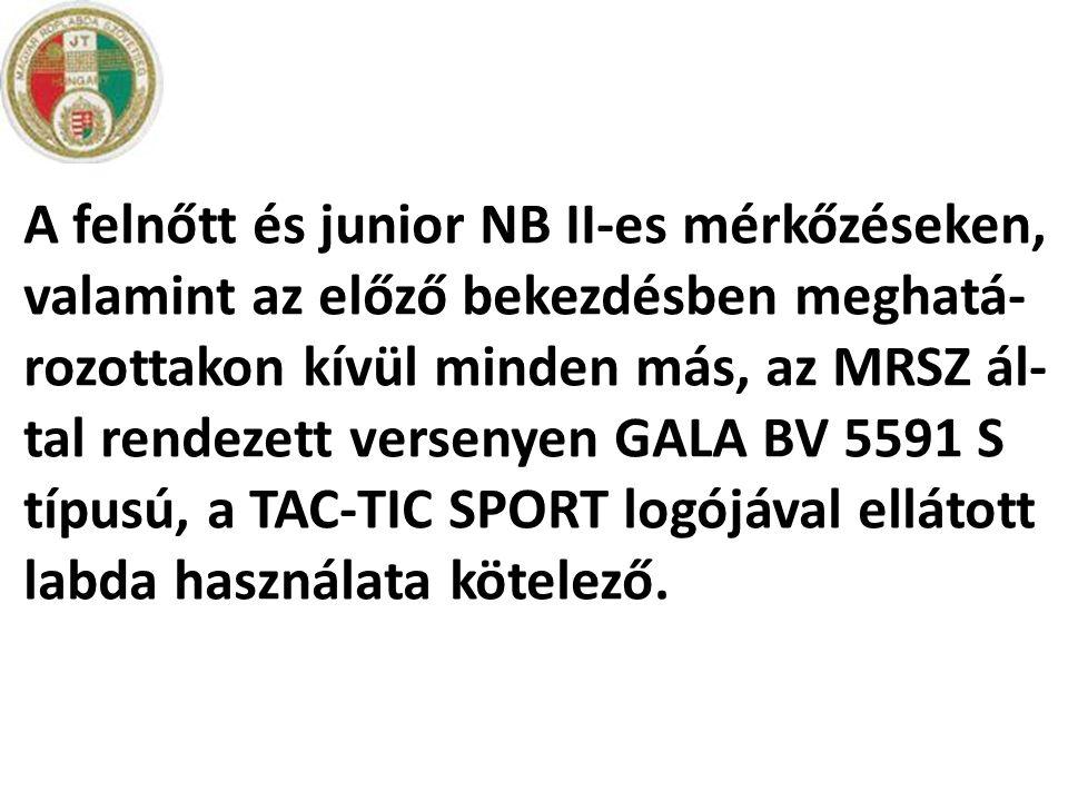 A felnőtt és junior NB II-es mérkőzéseken, valamint az előző bekezdésben meghatá-rozottakon kívül minden más, az MRSZ ál-tal rendezett versenyen GALA BV 5591 S típusú, a TAC-TIC SPORT logójával ellátott labda használata kötelező.