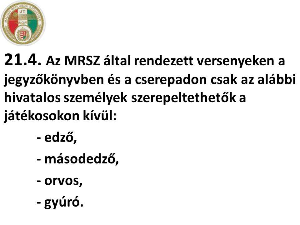 21.4. Az MRSZ által rendezett versenyeken a jegyzőkönyvben és a cserepadon csak az alábbi hivatalos személyek szerepeltethetők a játékosokon kívül: