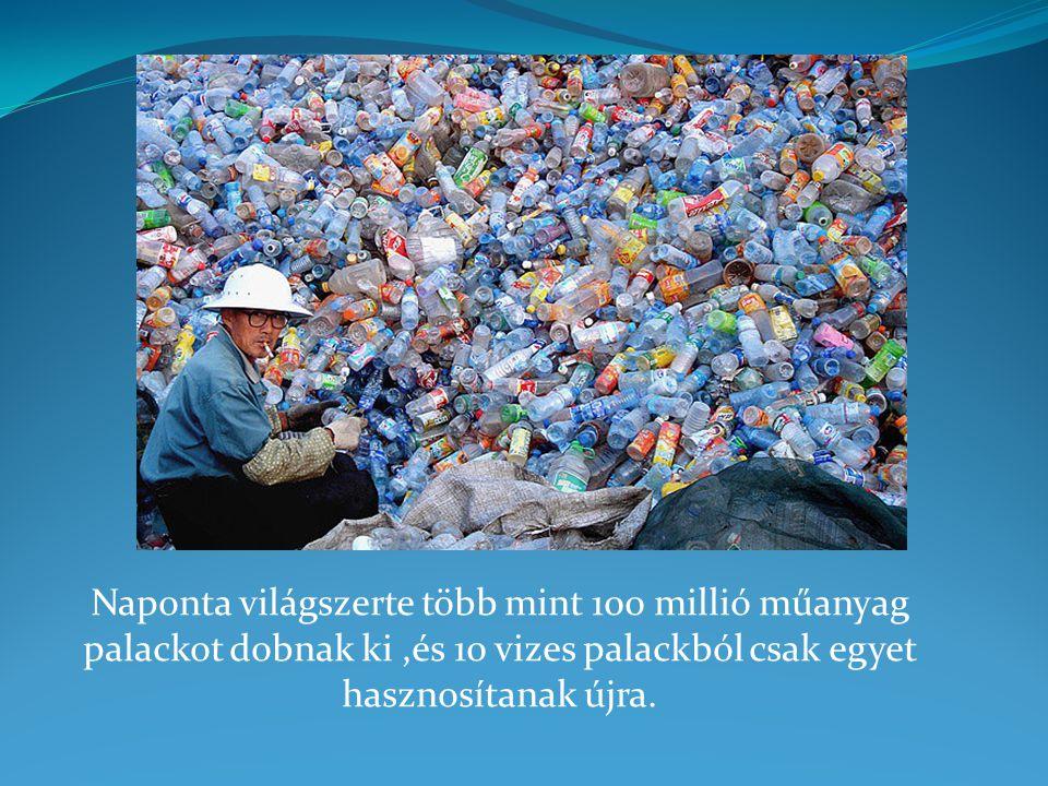 Naponta világszerte több mint 100 millió műanyag palackot dobnak ki ,és 10 vizes palackból csak egyet hasznosítanak újra.