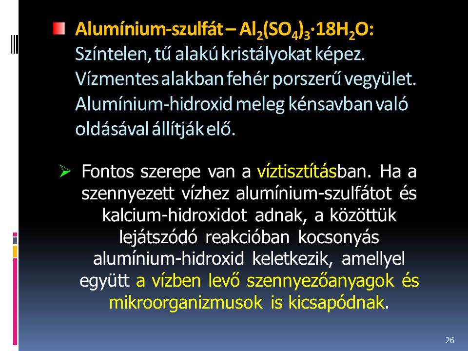 Alumínium-szulfát – Al2(SO4)3·18H2O: Színtelen, tű alakú kristályokat képez. Vízmentes alakban fehér porszerű vegyület. Alumínium-hidroxid meleg kénsavban való oldásával állítják elő.