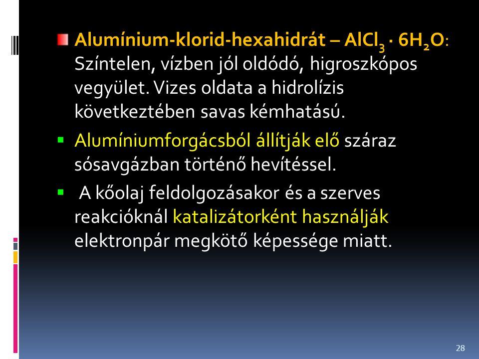 Alumínium-klorid-hexahidrát – AlCl3 · 6H2O: Színtelen, vízben jól oldódó, higroszkópos vegyület. Vizes oldata a hidrolízis következtében savas kémhatású.