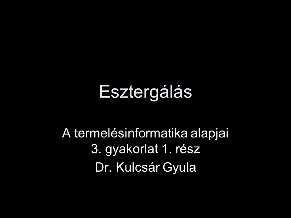 A termelésinformatika alapjai 3. gyakorlat 1. rész Dr. Kulcsár Gyula
