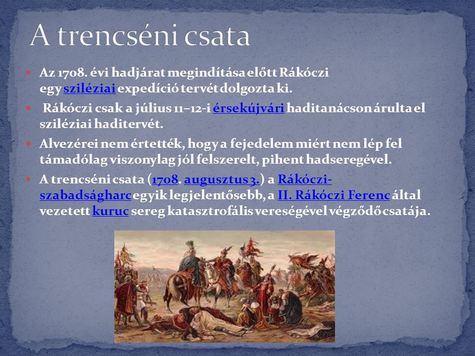 A trencséni csata Az 1708. évi hadjárat megindítása előtt Rákóczi egy sziléziai expedíció tervét dolgozta ki.