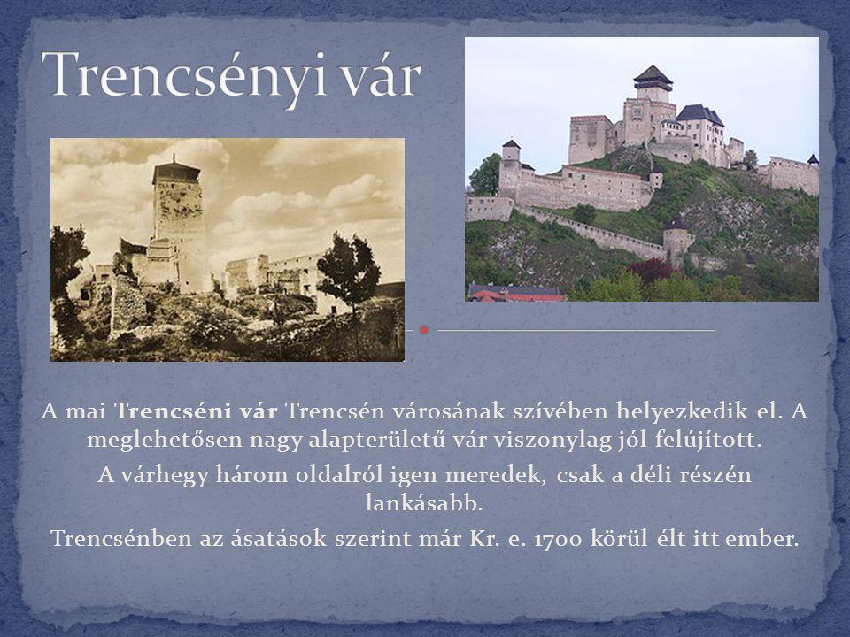Trencsényi vár A mai Trencséni vár Trencsén városának szívében helyezkedik el. A meglehetősen nagy alapterületű vár viszonylag jól felújított.