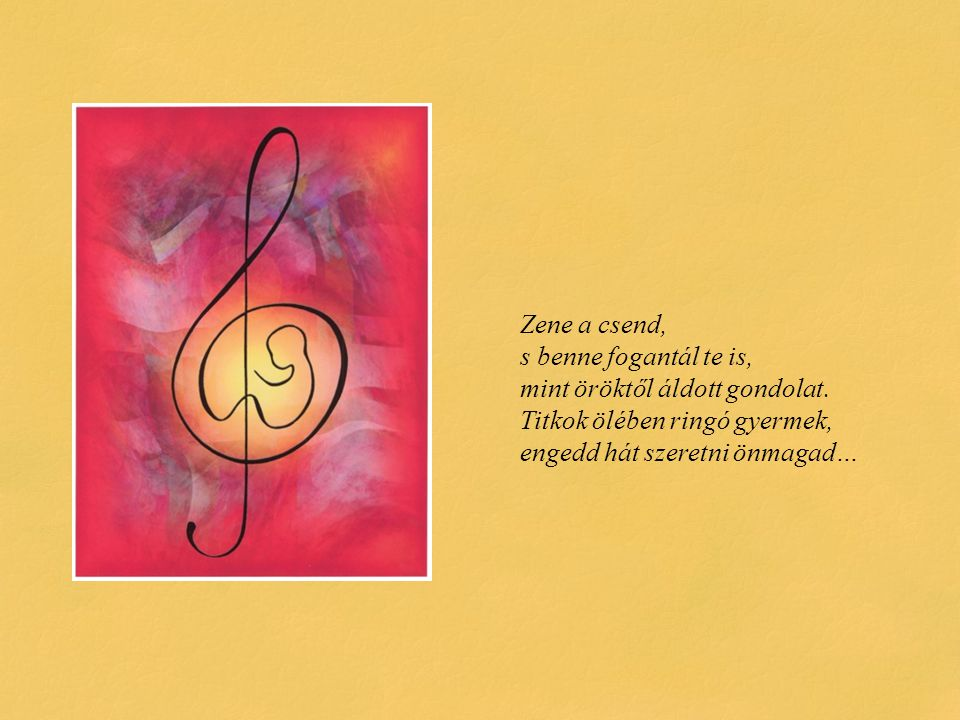 Zene a csend, s benne fogantál te is, mint öröktől áldott gondolat