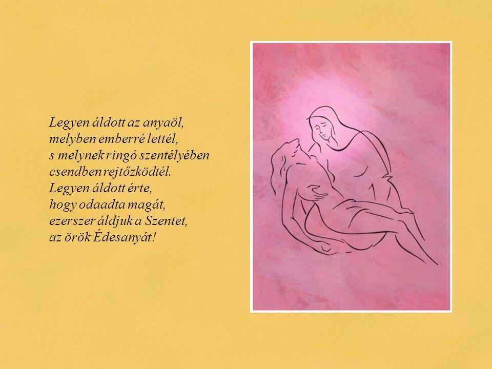 Legyen áldott az anyaöl, melyben emberré lettél, s melynek ringó szentélyében csendben rejtőzködtél.
