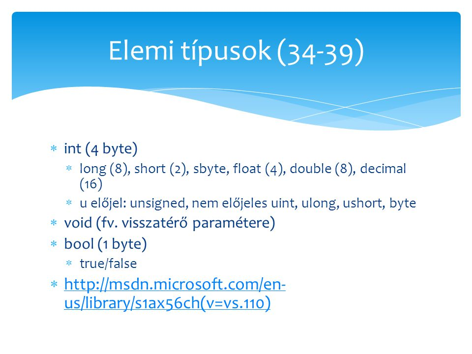Elemi típusok (34-39) int (4 byte) long (8), short (2), sbyte, float (4), double (8), decimal (16)
